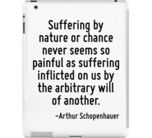 Suffering by nature or chance never seems so painful as suffering inflicted on us by the arbitrary will of another. iPad Case/Skin