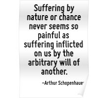 Suffering by nature or chance never seems so painful as suffering inflicted on us by the arbitrary will of another. Poster