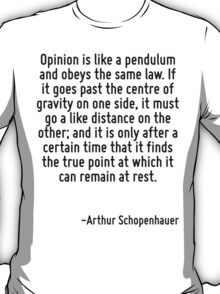 Opinion is like a pendulum and obeys the same law. If it goes past the centre of gravity on one side, it must go a like distance on the other; and it is only after a certain time that it finds the tr T-Shirt