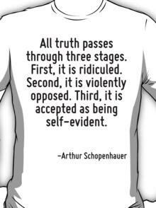 All truth passes through three stages. First, it is ridiculed. Second, it is violently opposed. Third, it is accepted as being self-evident. T-Shirt