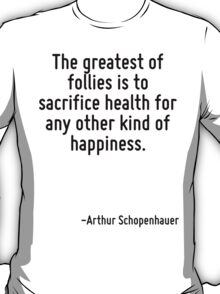 The greatest of follies is to sacrifice health for any other kind of happiness. T-Shirt