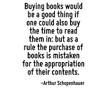 Buying books would be a good thing if one could also buy the time to read them in: but as a rule the purchase of books is mistaken for the appropriation of their contents. Photographic Print