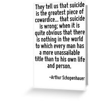 They tell us that suicide is the greatest piece of cowardice... that suicide is wrong; when it is quite obvious that there is nothing in the world to which every man has a more unassailable title tha Greeting Card