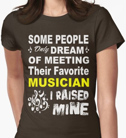 some people only dream of meeting their favorite musican. I raised mine Womens Fitted T-Shirt