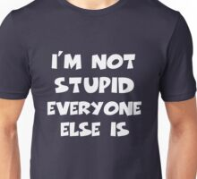 I'm Not Stupid Everyone Else Is Unisex T-Shirt