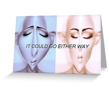 IT COULD GO EITHER WAY Greeting Card