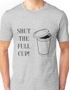 Shut the full cup! Unisex T-Shirt