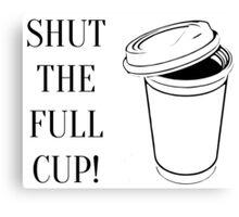 Shut the full cup! Canvas Print