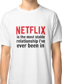 Netflix is My Most Stable Relationship Classic T-Shirt