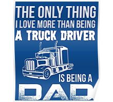 The Only Thing I Love More Than Being A Truck Driver Is Being A Dad Poster