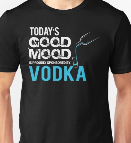Today's Good Mood is Proudly Sponsored by Vodka  Unisex T-Shirt