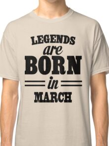 Legends are born in March Classic T-Shirt
