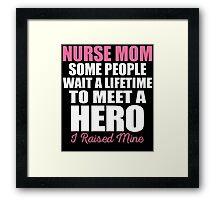 Nurse Mom Some People Wait A Lifetime To Meet A Hero I Raised Mine Framed Print