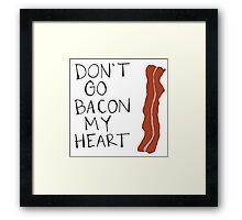 Don't Go Bacon My Heart Framed Print