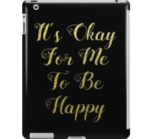 It's Okay For Me to Be Happy iPad Case/Skin