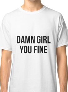 Damn girl you fine Classic T-Shirt