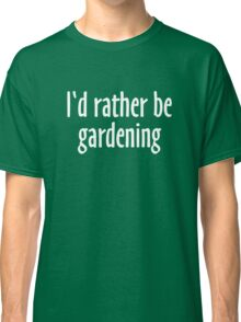 I'd rather be gardening (White) Classic T-Shirt
