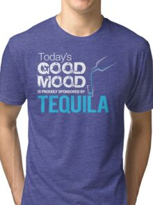 Today's Good Mood is Proudly Sponsored by Tequila Tri-blend T-Shirt