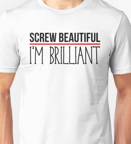 Screw Beautiful I'm Brilliant  Unisex T-Shirt