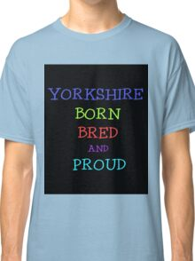 YORKSHIRE BORN BRED AND PROUD Classic T-Shirt