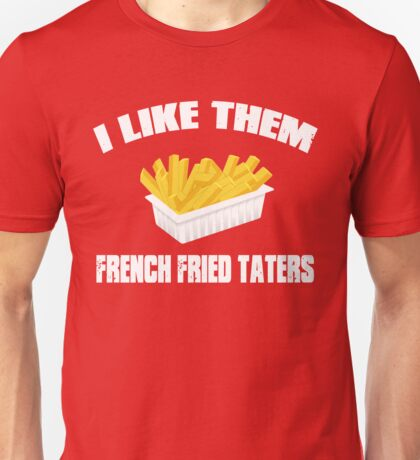 Sling Blade Quote - I Like Them French Fried Taters Unisex T-Shirt