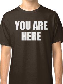 YOU ARE HERE Classic T-Shirt