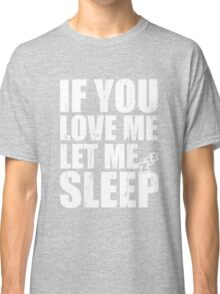 If you Love Me Let Me Sleep Classic T-Shirt