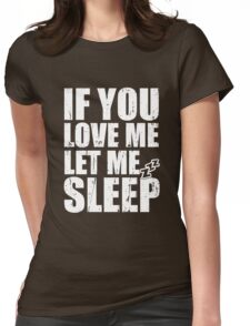 If you Love Me Let Me Sleep Womens Fitted T-Shirt