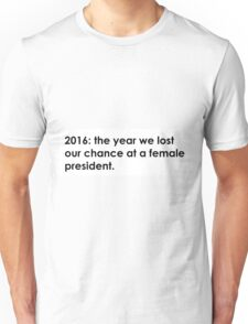 2016: the year we lost our chance at a female president Unisex T-Shirt