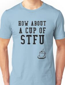 How About A Cup of STFU Unisex T-Shirt