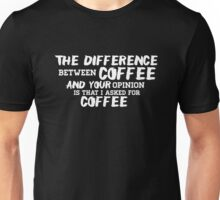Difference Between Coffee And Your Opinion Shirt Unisex T-Shirt