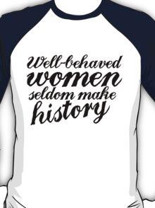 Well behaved women seldom make history T-Shirt