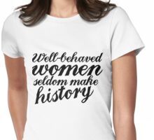 Well behaved women seldom make history Womens Fitted T-Shirt