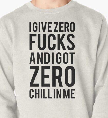 I give zero fucks and I got zero chill in me Pullover