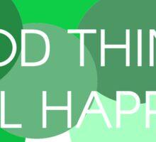 GOOD THINGS WILL HAPPEN Green art Sticker