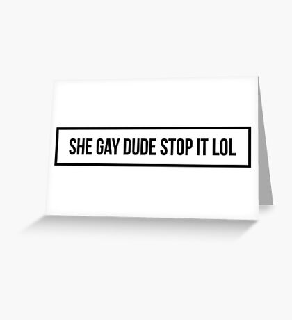She Gay Dude Stop It Lol Greeting Card