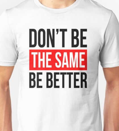 DON'T BE THE SAME, BE BETTER QUOTE MOTIVATION Unisex T-Shirt