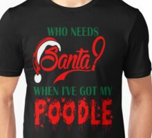 Who Needs Santa When Ive Got My Poodle Dog T-Shirt Unisex T-Shirt