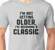 Not Getting Older, Becoming Classic Funny Unisex T-Shirt