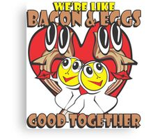 We're Like Bacon & Eggs - Good Together Canvas Print