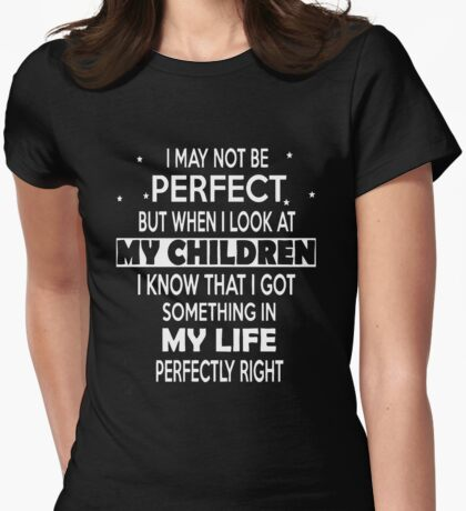 I may not be perfect but when i look at my children i know that i got something in my life perfectly right Womens Fitted T-Shirt