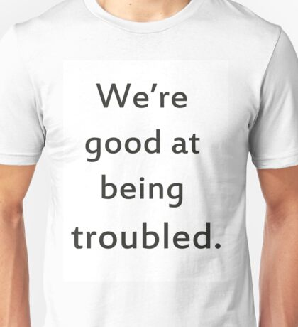 We're good at being troubled.  Unisex T-Shirt