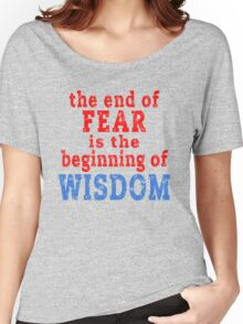 The End of Fear is the Beginning of Wisdom Women's Relaxed Fit T-Shirt
