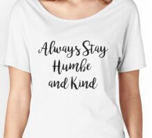Always stay humble and kind   Quote Women's Relaxed Fit T-Shirt