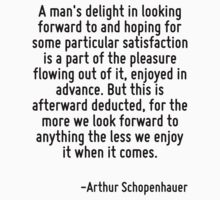 A man's delight in looking forward to and hoping for some particular satisfaction is a part of the pleasure flowing out of it, enjoyed in advance. But this is afterward deducted, for the more we look by Quotr