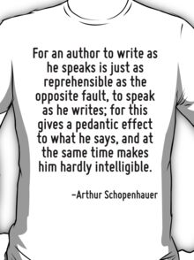 For an author to write as he speaks is just as reprehensible as the opposite fault, to speak as he writes; for this gives a pedantic effect to what he says, and at the same time makes him hardly inte T-Shirt
