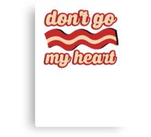 Don't go bacon my heart Canvas Print