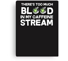 There's too much blood in my caffeine stream Canvas Print