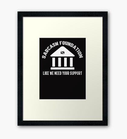 The sarcasm foundation. Like we need your support. Framed Print