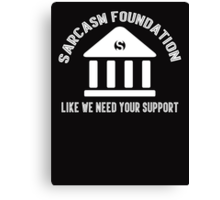 The sarcasm foundation. Like we need your support. Canvas Print